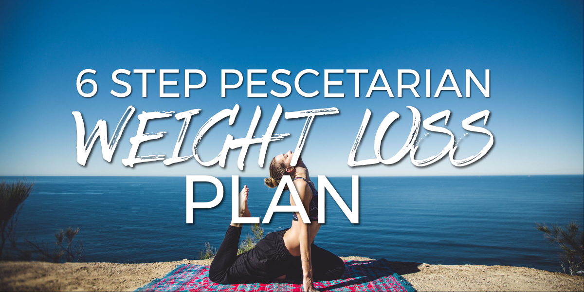 Easy To Follow 6 Step Pescetarian Weight Loss Plan